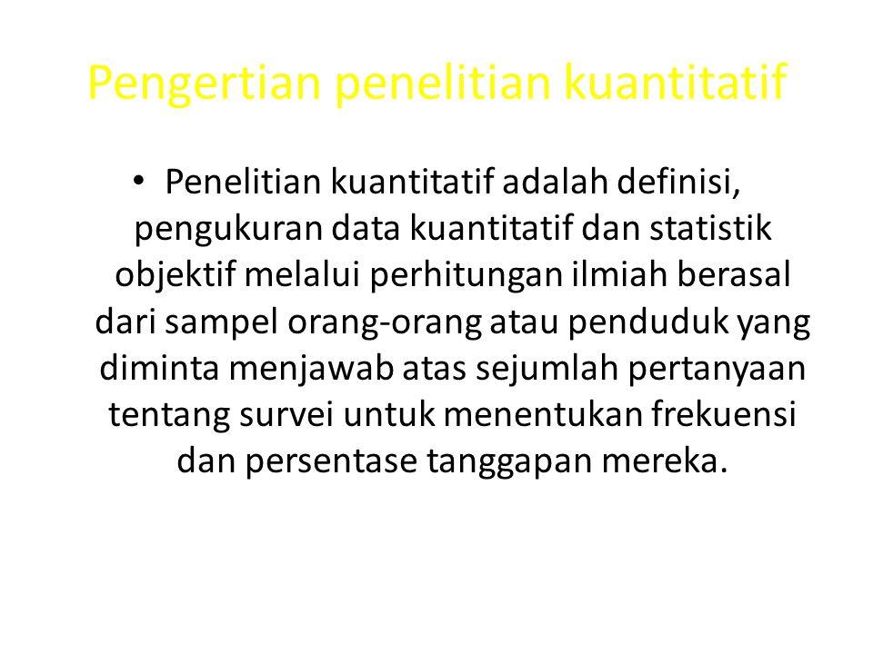Pengertian penelitian kuantitatif Penelitian kuantitatif adalah definisi, pengukuran data kuantitatif dan statistik objektif melalui perhitungan ilmiah berasal dari sampel orang-orang atau penduduk yang diminta menjawab atas sejumlah pertanyaan tentang survei untuk menentukan frekuensi dan persentase tanggapan mereka.