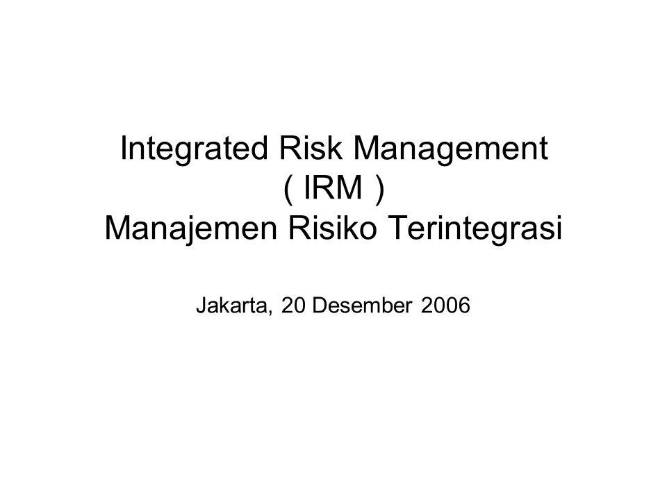Integrated Risk Management ( IRM ) Manajemen Risiko Terintegrasi Jakarta, 20 Desember 2006