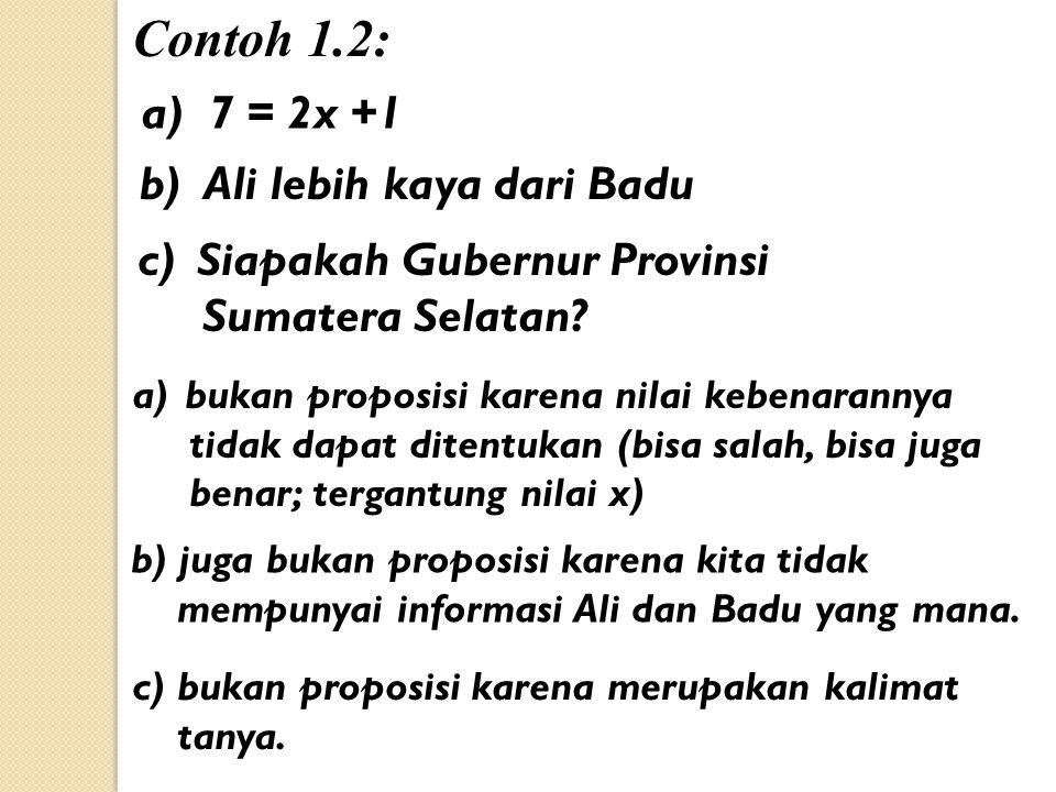 Contoh 1.2: a) 7 = 2x +1 b) Ali lebih kaya dari Badu c)Siapakah Gubernur Provinsi Sumatera Selatan? a)bukan proposisi karena nilai kebenarannya tidak
