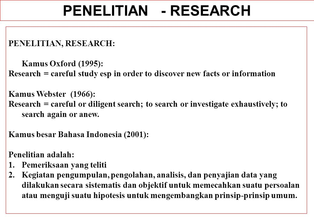 PENELITIAN, RESEARCH: Kamus Oxford (1995): Research = careful study esp in order to discover new facts or information Kamus Webster (1966): Research =