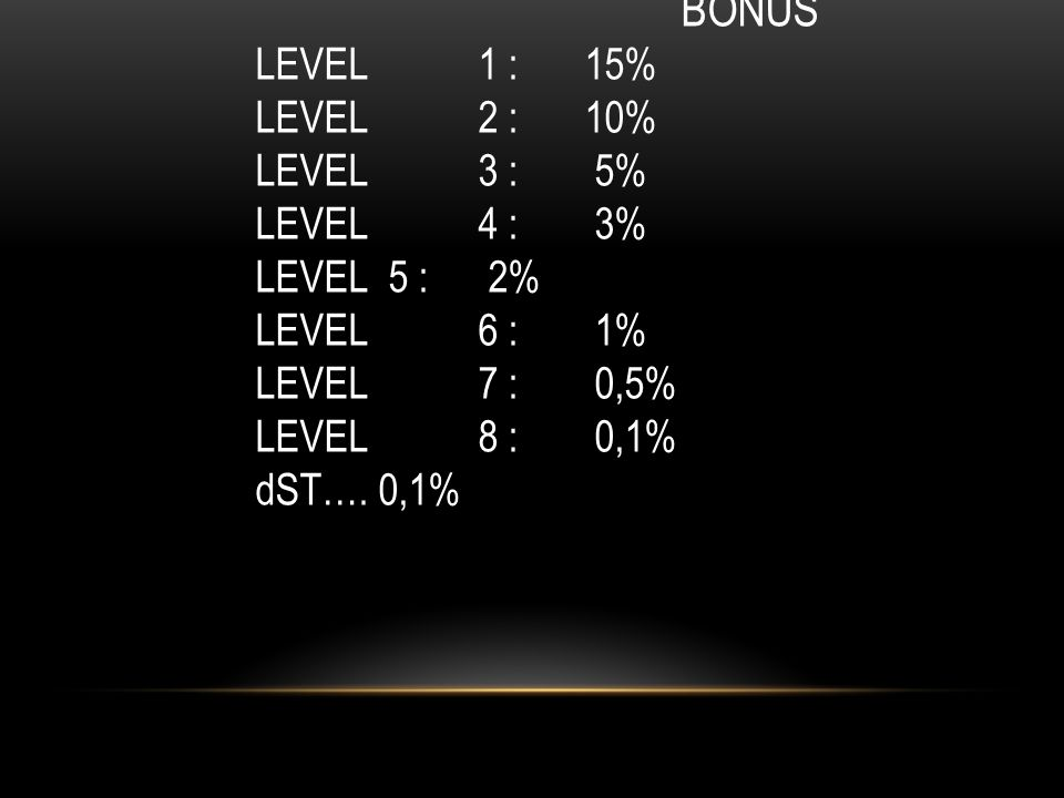 BONUS LEVEL 1 : 15% LEVEL 2 : 10% LEVEL 3 : 5% LEVEL 4 : 3% LEVEL 5 : 2% LEVEL 6 : 1% LEVEL 7 : 0,5% LEVEL 8 : 0,1% dST….