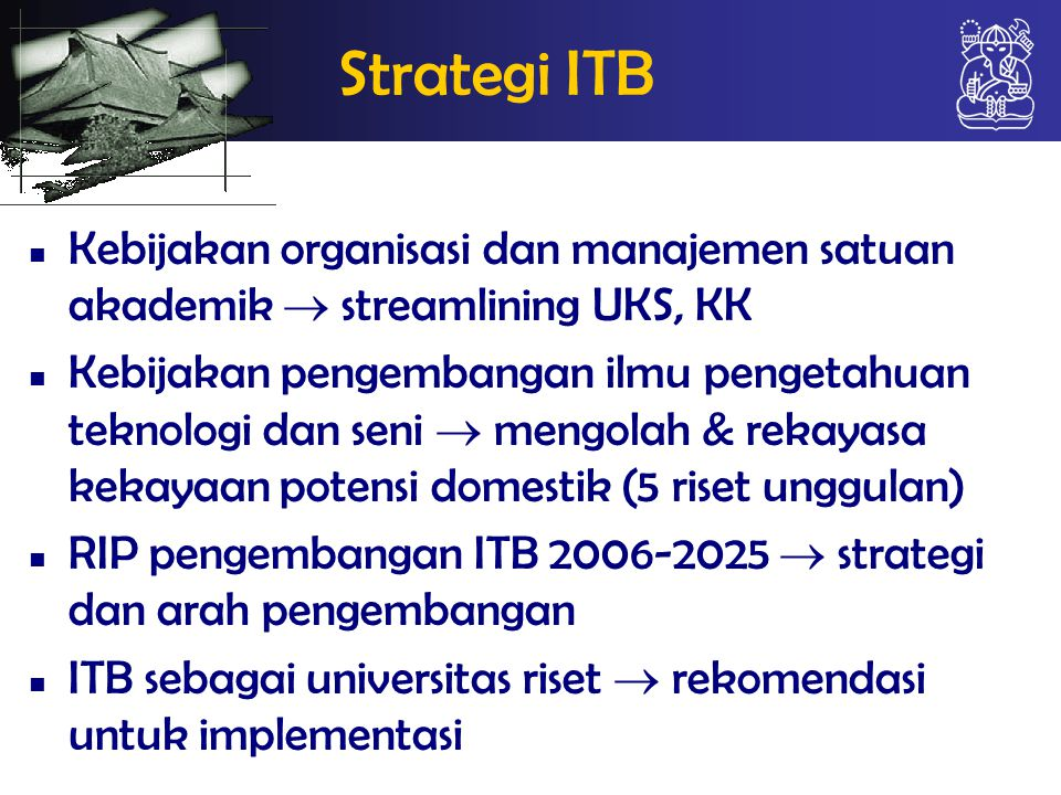 Strategi ITB Kebijakan organisasi dan manajemen satuan akademik  streamlining UKS, KK Kebijakan pengembangan ilmu pengetahuan teknologi dan seni  mengolah & rekayasa kekayaan potensi domestik (5 riset unggulan) RIP pengembangan ITB 2006-2025  strategi dan arah pengembangan ITB sebagai universitas riset  rekomendasi untuk implementasi