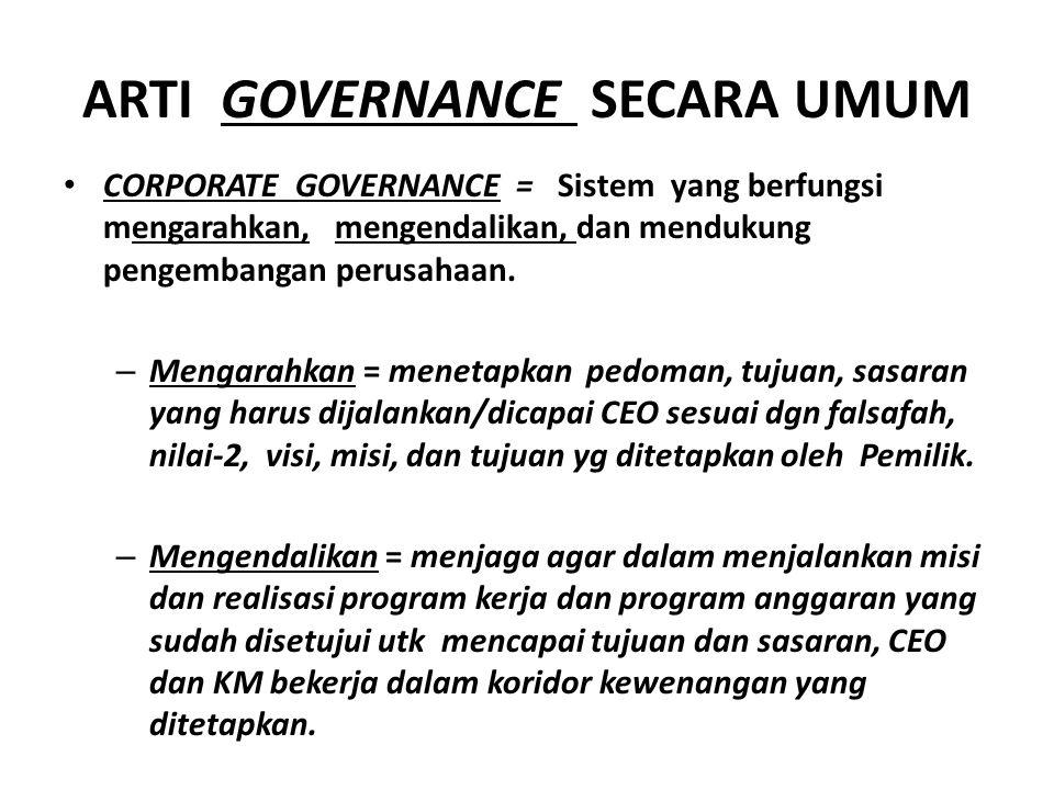ARTI GOVERNANCE SECARA UMUM CORPORATE GOVERNANCE = Sistem yang berfungsi mengarahkan, mengendalikan, dan mendukung pengembangan perusahaan.