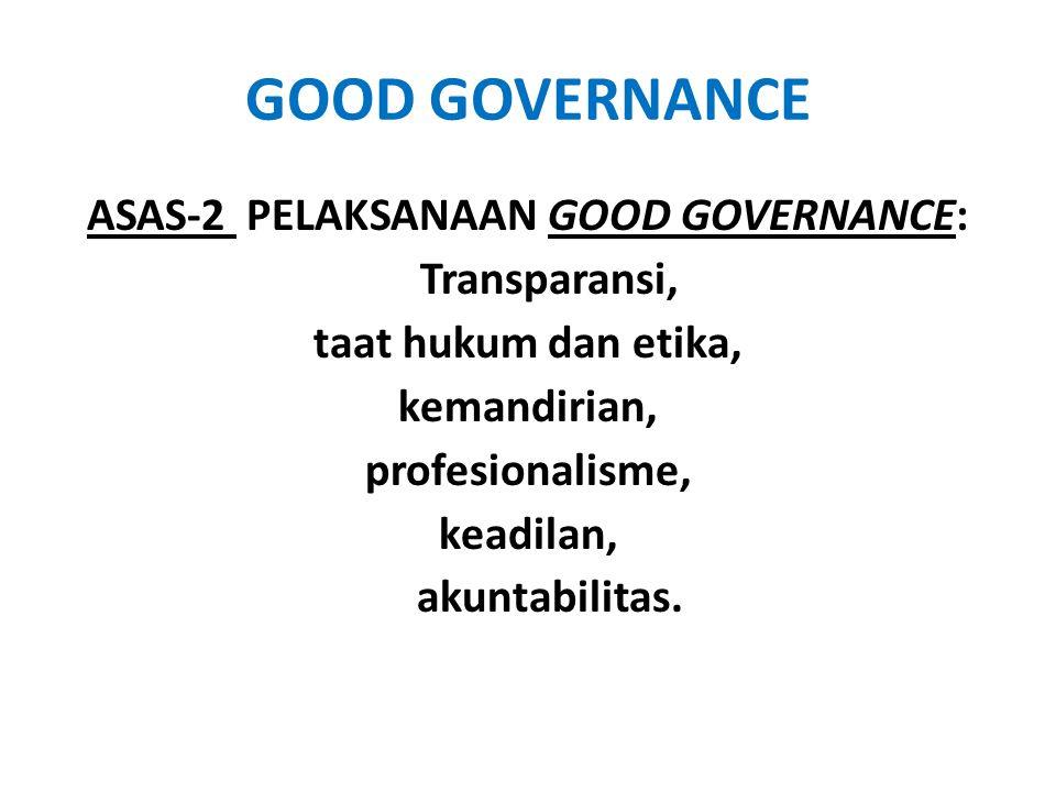 GOOD GOVERNANCE ASAS-2 PELAKSANAAN GOOD GOVERNANCE: Transparansi, taat hukum dan etika, kemandirian, profesionalisme, keadilan, akuntabilitas.