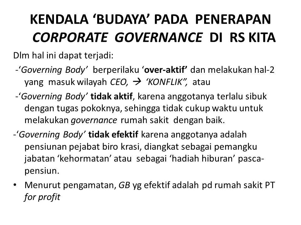 KENDALA 'BUDAYA' PADA PENERAPAN CORPORATE GOVERNANCE DI RS KITA Dlm hal ini dapat terjadi: -'Governing Body' berperilaku 'over-aktif' dan melakukan hal-2 yang masuk wilayah CEO,  'KONFLIK , atau -'Governing Body' tidak aktif, karena anggotanya terlalu sibuk dengan tugas pokoknya, sehingga tidak cukup waktu untuk melakukan governance rumah sakit dengan baik.
