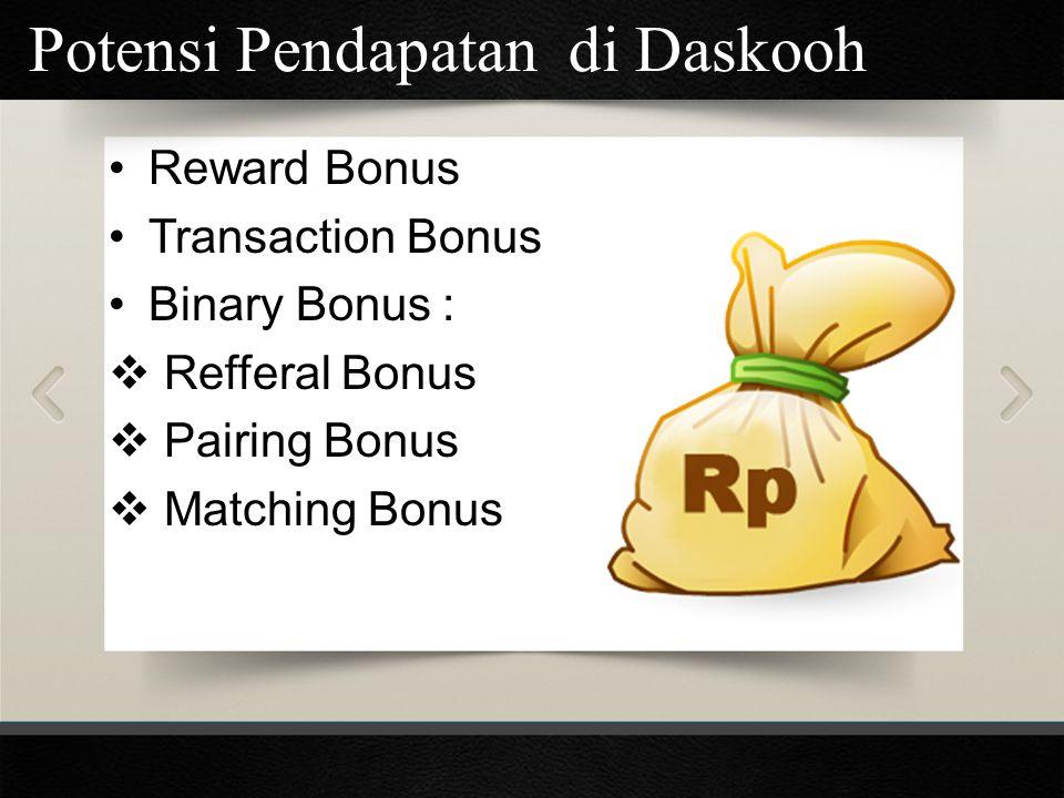 Potensi Pendapatan di Daskooh Reward Bonus Transaction Bonus Binary Bonus :  Refferal Bonus  Pairing Bonus  Matching Bonus