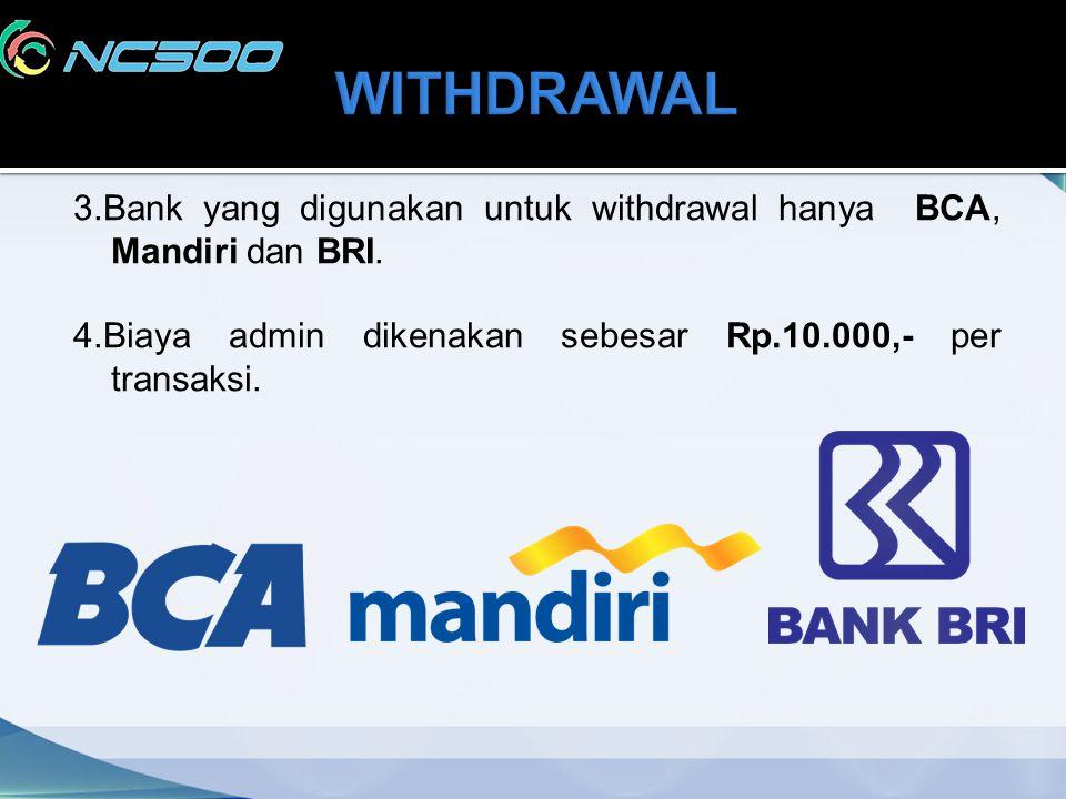 3.Bank yang digunakan untuk withdrawal hanya BCA, Mandiri dan BRI. 4.Biaya admin dikenakan sebesar Rp.10.000,- per transaksi.