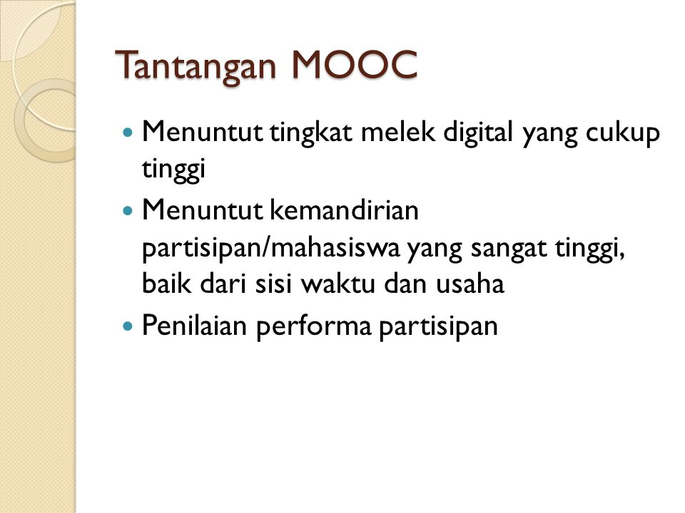Tantangan MOOC Menuntut tingkat melek digital yang cukup tinggi Menuntut kemandirian partisipan/mahasiswa yang sangat tinggi, baik dari sisi waktu dan