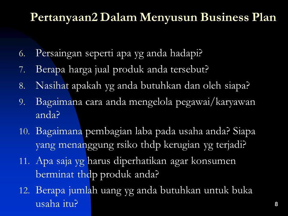 7 Pertanyaan2 Dalam Menyusun Business Plan 1. Deskripsikan usaha apa yg akan anda jalankan! 2. Produk / jasa apa ayang anda tawarkan? 3. Siapakah dan