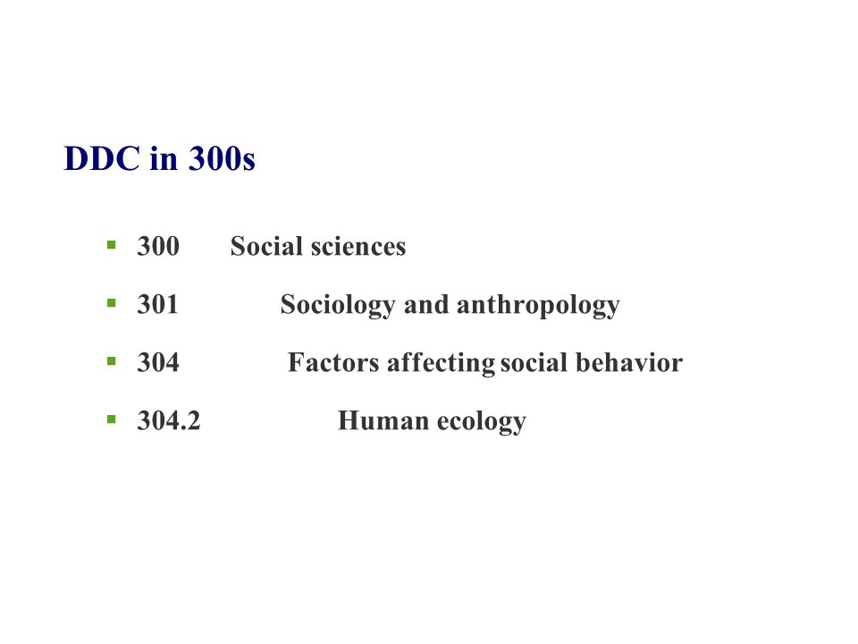 DDC in 300s  300 Social sciences  301 Sociology and anthropology  304 Factors affecting social behavior  304.2 Human ecology