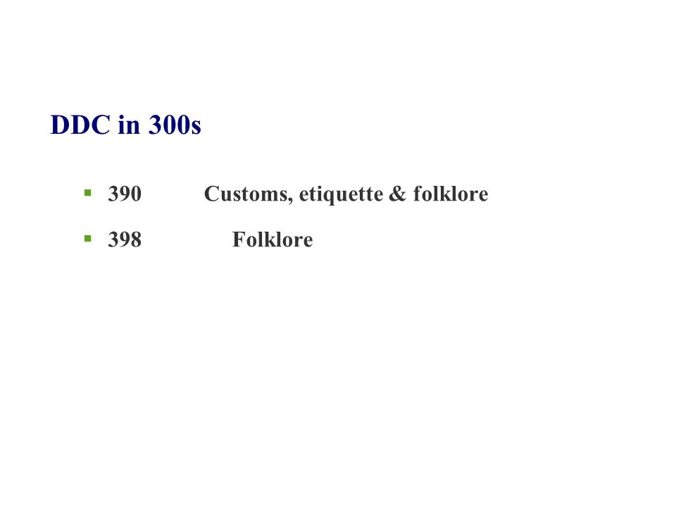DDC in 300s  390 Customs, etiquette & folklore  398 Folklore