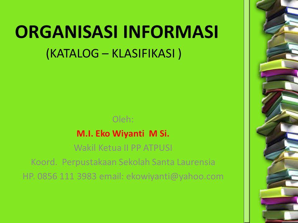(KATALOG – KLASIFIKASI ) Oleh: M.I. Eko Wiyanti M Si. Wakil Ketua II PP ATPUSI Koord. Perpustakaan Sekolah Santa Laurensia HP. 0856 111 3983 email: ek