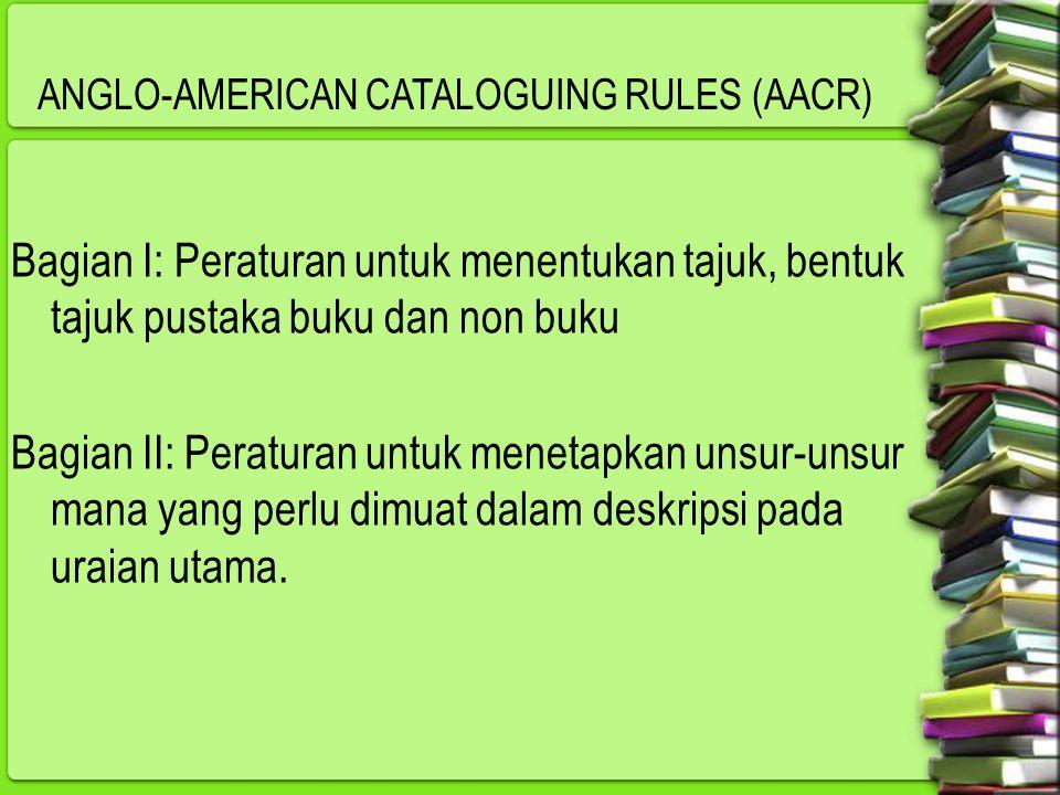 ANGLO-AMERICAN CATALOGUING RULES (AACR) Bagian I: Peraturan untuk menentukan tajuk, bentuk tajuk pustaka buku dan non buku Bagian II: Peraturan untuk