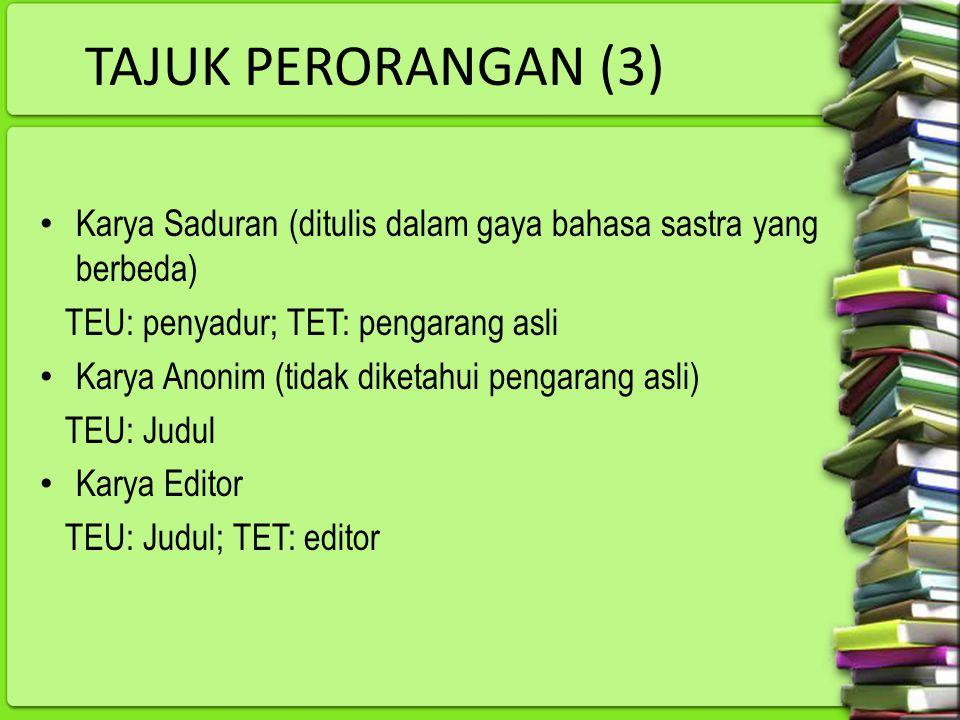 TAJUK PERORANGAN (3) Karya Saduran (ditulis dalam gaya bahasa sastra yang berbeda) TEU: penyadur; TET: pengarang asli Karya Anonim (tidak diketahui pe