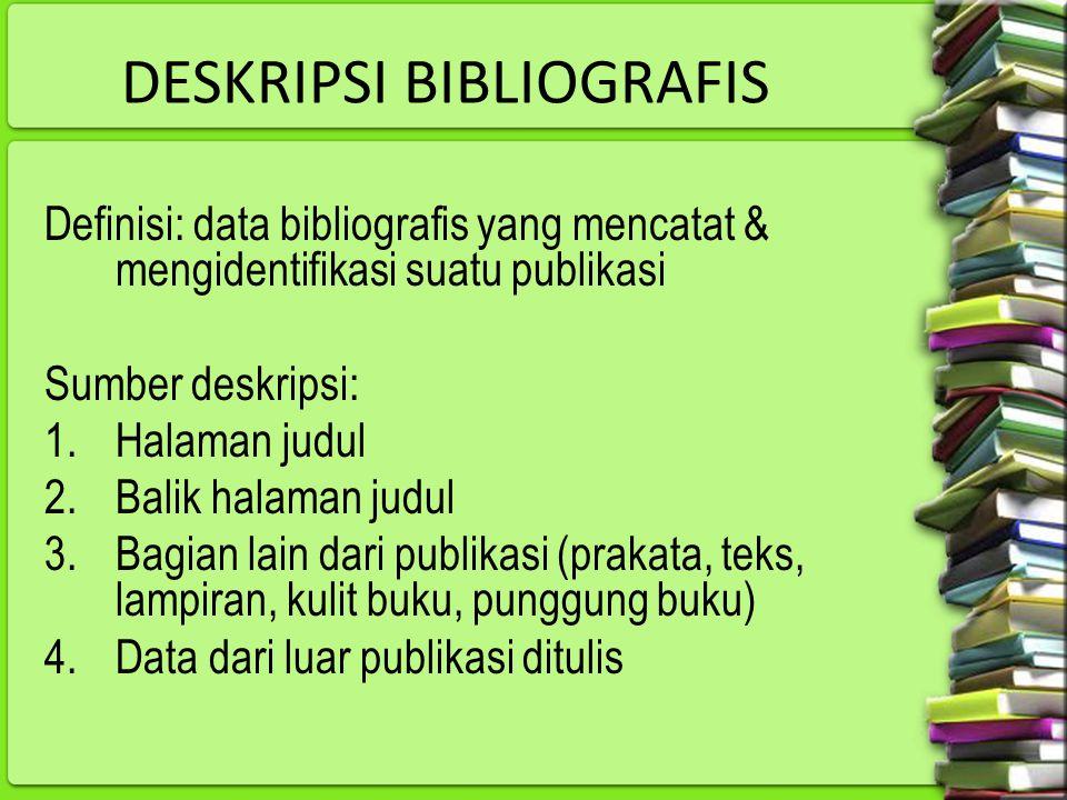 DESKRIPSI BIBLIOGRAFIS Definisi: data bibliografis yang mencatat & mengidentifikasi suatu publikasi Sumber deskripsi: 1.Halaman judul 2.Balik halaman