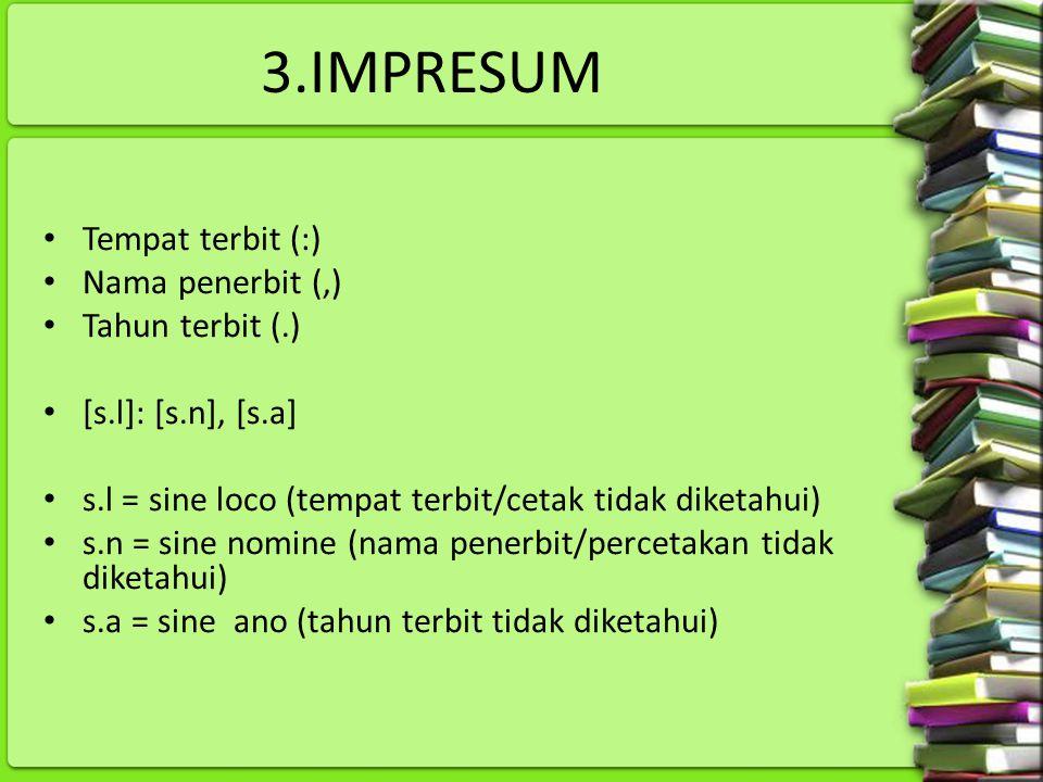 3.IMPRESUM Tempat terbit (:) Nama penerbit (,) Tahun terbit (.) [s.l]: [s.n], [s.a] s.l = sine loco (tempat terbit/cetak tidak diketahui) s.n = sine n