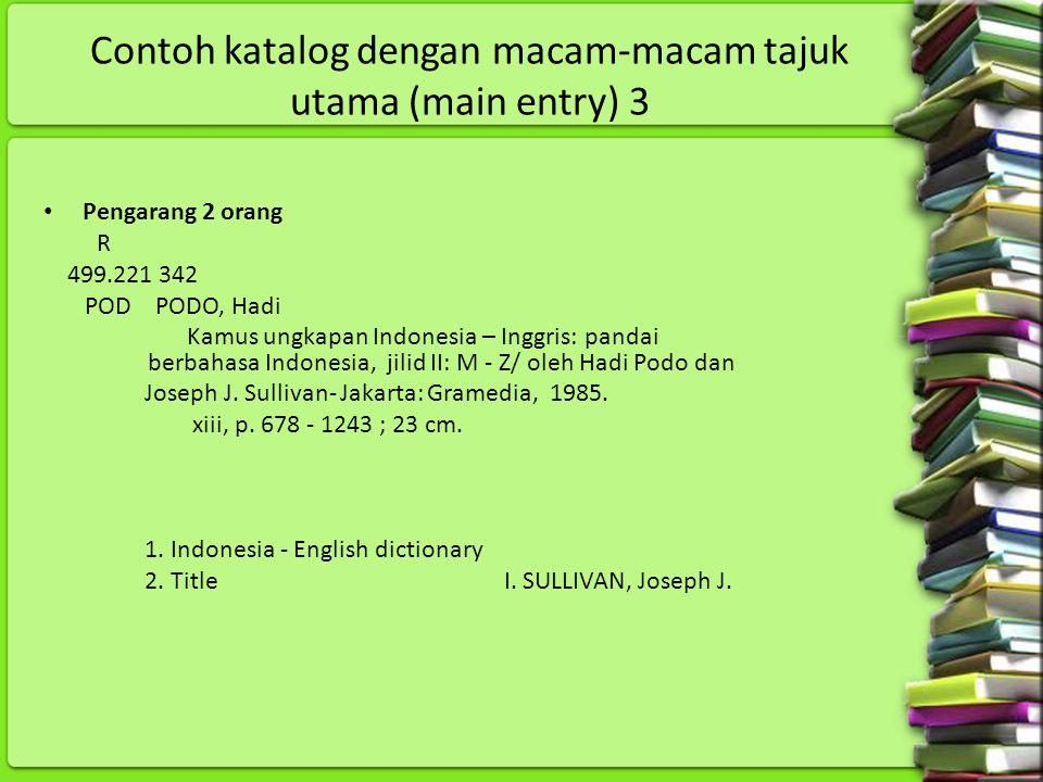 Contoh katalog dengan macam-macam tajuk utama (main entry) 3 Pengarang 2 orang R 499.221 342 POD PODO, Hadi Kamus ungkapan Indonesia – Inggris: pandai