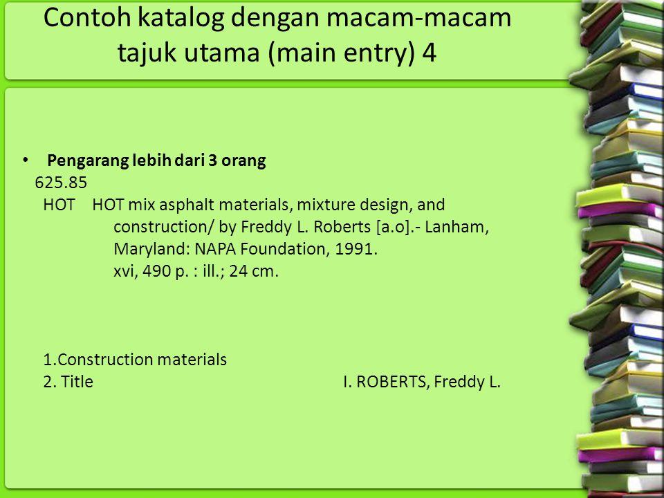 Contoh katalog dengan macam-macam tajuk utama (main entry) 4 Pengarang lebih dari 3 orang 625.85 HOT HOT mix asphalt materials, mixture design, and co