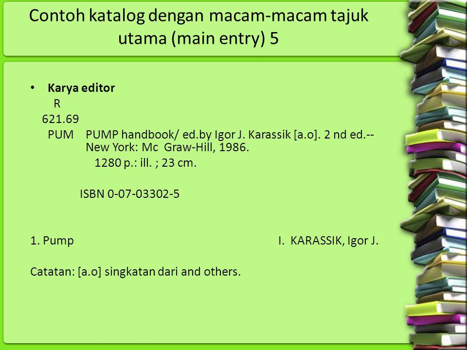 Contoh katalog dengan macam-macam tajuk utama (main entry) 5 Karya editor R 621.69 PUM PUMP handbook/ ed.by Igor J. Karassik [a.o]. 2 nd ed.-- New Yor