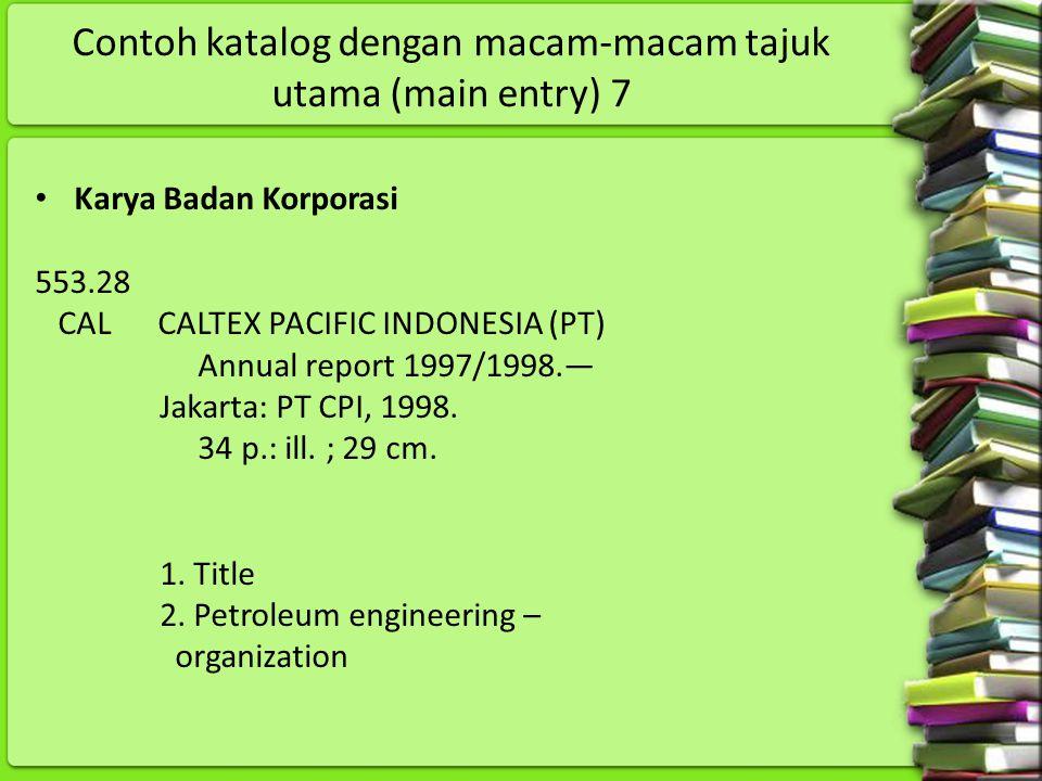 Contoh katalog dengan macam-macam tajuk utama (main entry) 7 Karya Badan Korporasi 553.28 CAL CALTEX PACIFIC INDONESIA (PT) Annual report 1997/1998.—