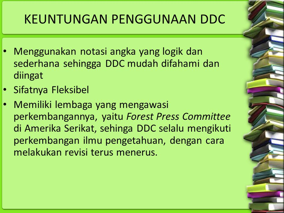 KEUNTUNGAN PENGGUNAAN DDC Menggunakan notasi angka yang logik dan sederhana sehingga DDC mudah difahami dan diingat Sifatnya Fleksibel Memiliki lembag
