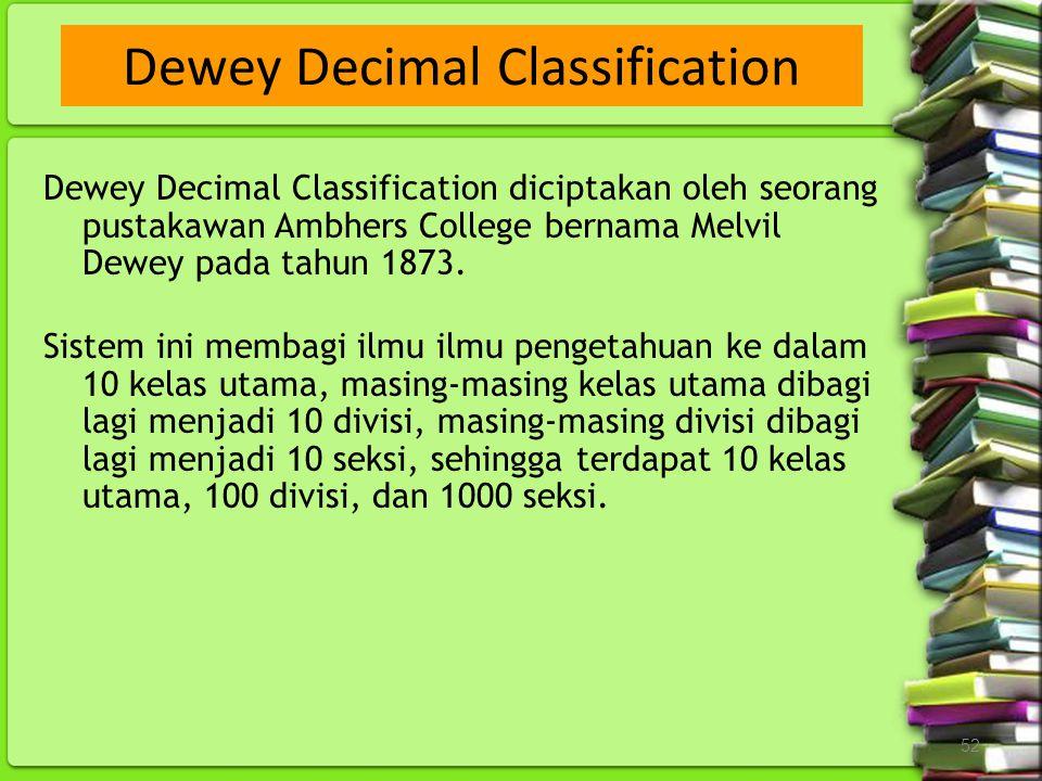 52 Dewey Decimal Classification diciptakan oleh seorang pustakawan Ambhers College bernama Melvil Dewey pada tahun 1873. Sistem ini membagi ilmu ilmu