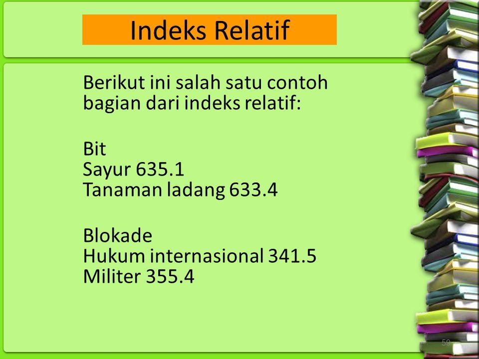 59 Berikut ini salah satu contoh bagian dari indeks relatif: Bit Sayur 635.1 Tanaman ladang 633.4 Blokade Hukum internasional 341.5 Militer 355.4 Inde