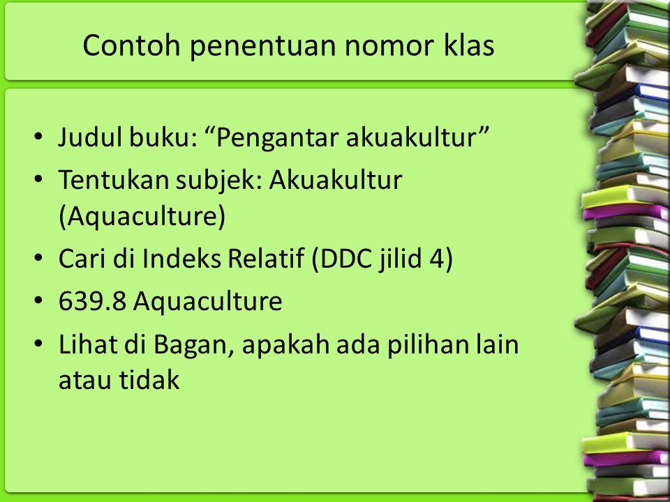 """Contoh penentuan nomor klas Judul buku: """"Pengantar akuakultur"""" Tentukan subjek: Akuakultur (Aquaculture) Cari di Indeks Relatif (DDC jilid 4) 639.8 Aq"""