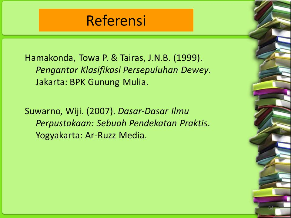 84 Hamakonda, Towa P. & Tairas, J.N.B. (1999). Pengantar Klasifikasi Persepuluhan Dewey. Jakarta: BPK Gunung Mulia. Suwarno, Wiji. (2007). Dasar-Dasar
