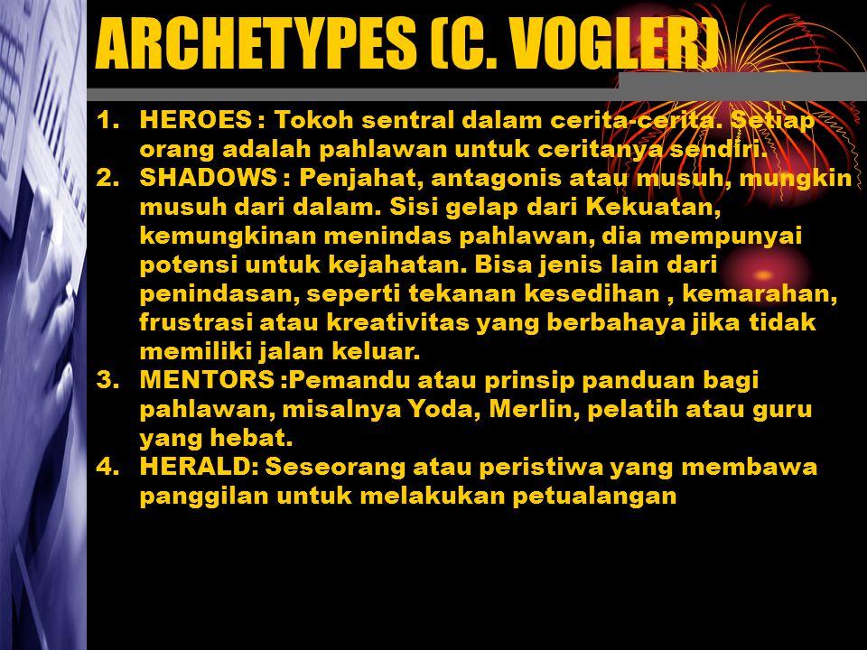ARCHETYPES (C. VOGLER) 1.HEROES : Tokoh sentral dalam cerita-cerita. Setiap orang adalah pahlawan untuk ceritanya sendiri. 2.SHADOWS : Penjahat, antag