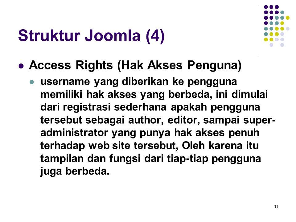 11 Struktur Joomla (4) Access Rights (Hak Akses Penguna) username yang diberikan ke pengguna memiliki hak akses yang berbeda, ini dimulai dari registrasi sederhana apakah pengguna tersebut sebagai author, editor, sampai super- administrator yang punya hak akses penuh terhadap web site tersebut, Oleh karena itu tampilan dan fungsi dari tiap-tiap pengguna juga berbeda.
