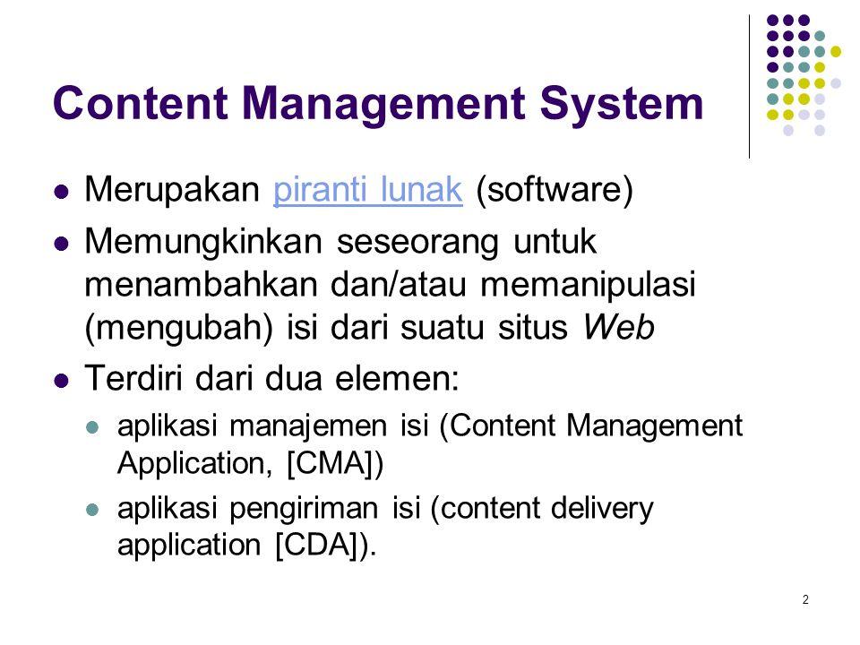 2 Content Management System Merupakan piranti lunak (software)piranti lunak Memungkinkan seseorang untuk menambahkan dan/atau memanipulasi (mengubah) isi dari suatu situs Web Terdiri dari dua elemen: aplikasi manajemen isi (Content Management Application, [CMA]) aplikasi pengiriman isi (content delivery application [CDA]).