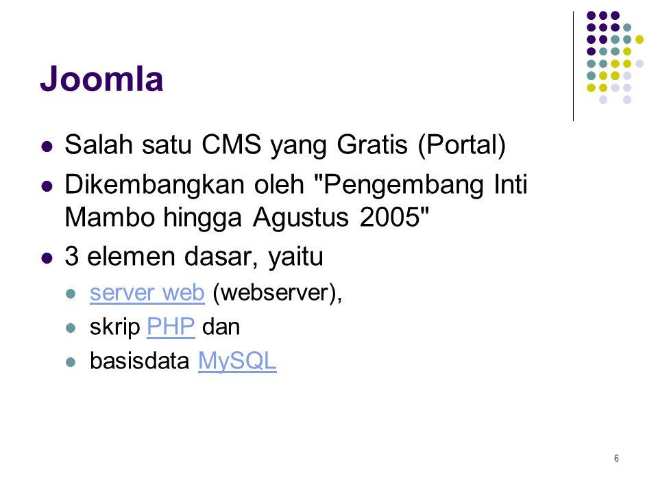 6 Joomla Salah satu CMS yang Gratis (Portal) Dikembangkan oleh Pengembang Inti Mambo hingga Agustus 2005 3 elemen dasar, yaitu server web (webserver), server web skrip PHP danPHP basisdata MySQLMySQL