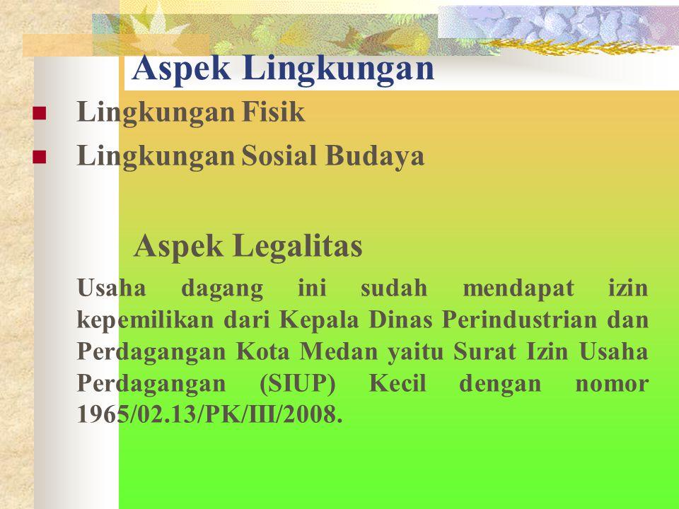 Aspek Lingkungan Lingkungan Fisik Lingkungan Sosial Budaya Aspek Legalitas Usaha dagang ini sudah mendapat izin kepemilikan dari Kepala Dinas Perindustrian dan Perdagangan Kota Medan yaitu Surat Izin Usaha Perdagangan (SIUP) Kecil dengan nomor 1965/02.13/PK/III/2008.
