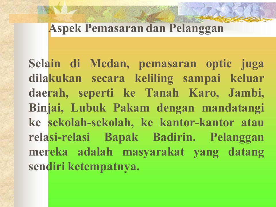 Aspek Pemasaran dan Pelanggan Selain di Medan, pemasaran optic juga dilakukan secara keliling sampai keluar daerah, seperti ke Tanah Karo, Jambi, Binjai, Lubuk Pakam dengan mandatangi ke sekolah-sekolah, ke kantor-kantor atau relasi-relasi Bapak Badirin.