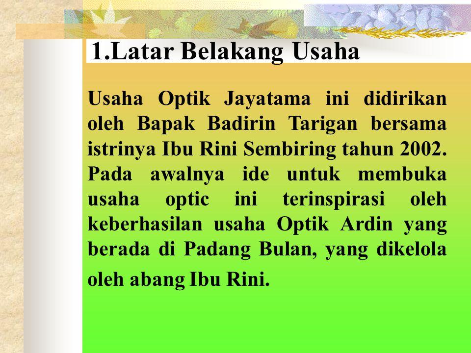1.Latar Belakang Usaha Usaha Optik Jayatama ini didirikan oleh Bapak Badirin Tarigan bersama istrinya Ibu Rini Sembiring tahun 2002.
