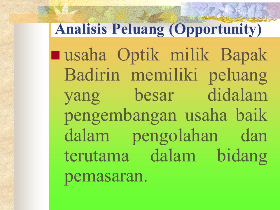 Analisis Peluang (Opportunity) usaha Optik milik Bapak Badirin memiliki peluang yang besar didalam pengembangan usaha baik dalam pengolahan dan terutama dalam bidang pemasaran.