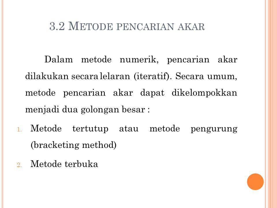 3 M ETODE T ERTUTUP Seperti yang telah dijelaskan, metode tertutup memerlukan selang[a,b] untuk mencari akar yang berada pada selang tersebut.