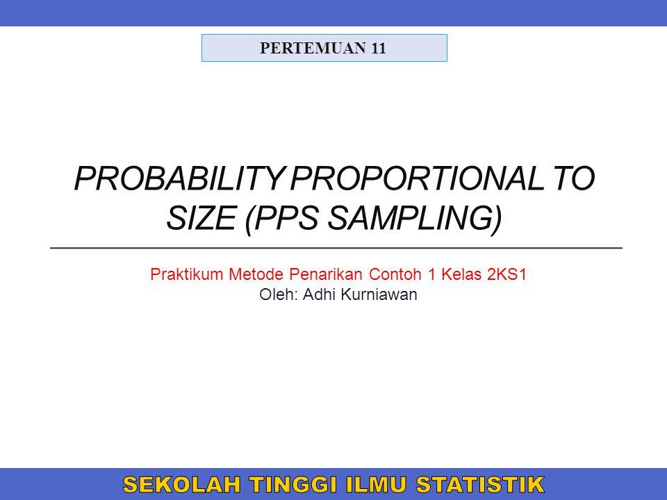 PROBABILITY PROPORTIONAL TO SIZE (PPS SAMPLING) PERTEMUAN 11 Praktikum Metode Penarikan Contoh 1 Kelas 2KS1 Oleh: Adhi Kurniawan