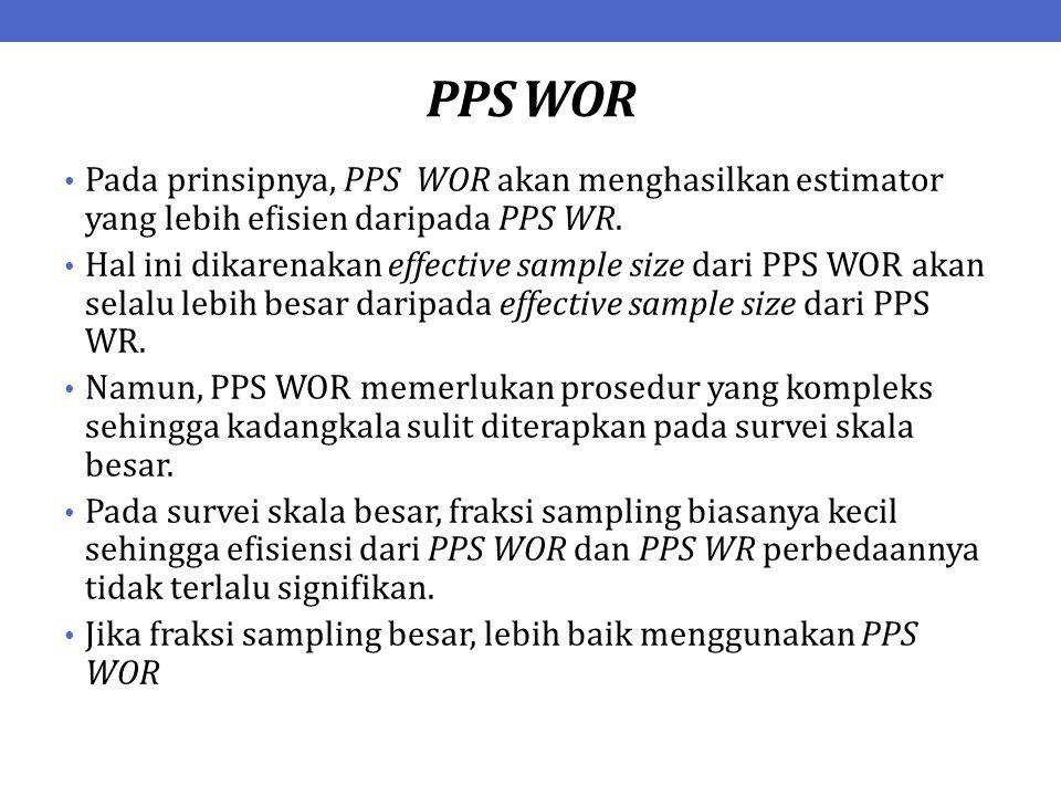 PPS WOR Pada prinsipnya, PPS WOR akan menghasilkan estimator yang lebih efisien daripada PPS WR. Hal ini dikarenakan effective sample size dari PPS WO
