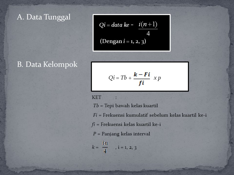 A. Data Tunggal Qi = data ke - (Dengan i = 1, 2, 3) KET: Tb = Tepi bawah kelas kuartil Fi = Frekuensi kumulatif sebelum kelas kuartil ke-i fi = Frekue