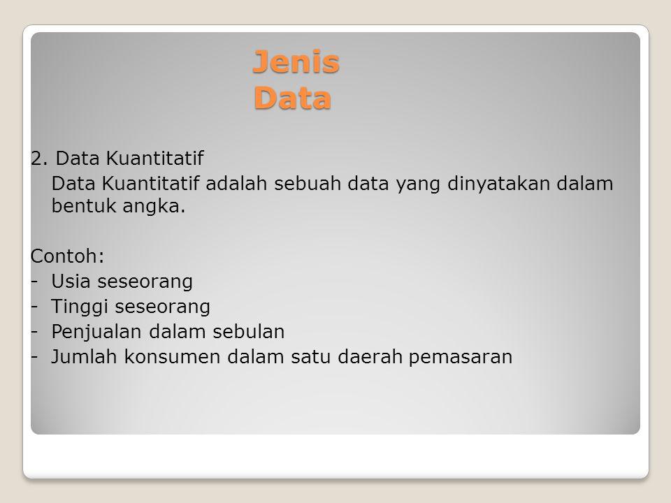Jenis Data 2. Data Kuantitatif Data Kuantitatif adalah sebuah data yang dinyatakan dalam bentuk angka. Contoh: -Usia seseorang -Tinggi seseorang - Pen