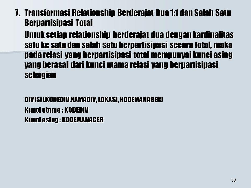 33 7.Transformasi Relationship Berderajat Dua 1:1 dan Salah Satu Berpartisipasi Total Untuk setiap relationship berderajat dua dengan kardinalitas sat