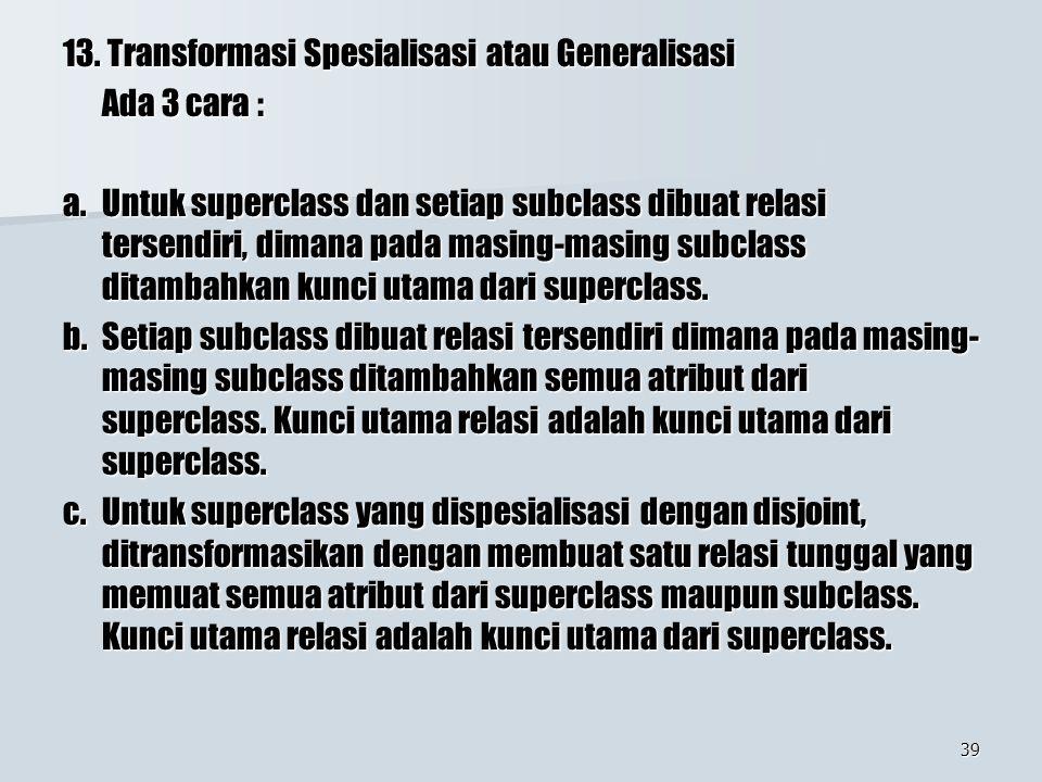 39 13. Transformasi Spesialisasi atau Generalisasi Ada 3 cara : a. Untuk superclass dan setiap subclass dibuat relasi tersendiri, dimana pada masing-m