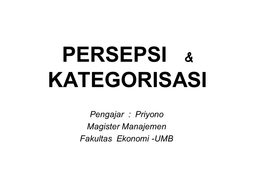 PERSEPSI & KATEGORISASI Pengajar : Priyono Magister Manajemen Fakultas Ekonomi -UMB