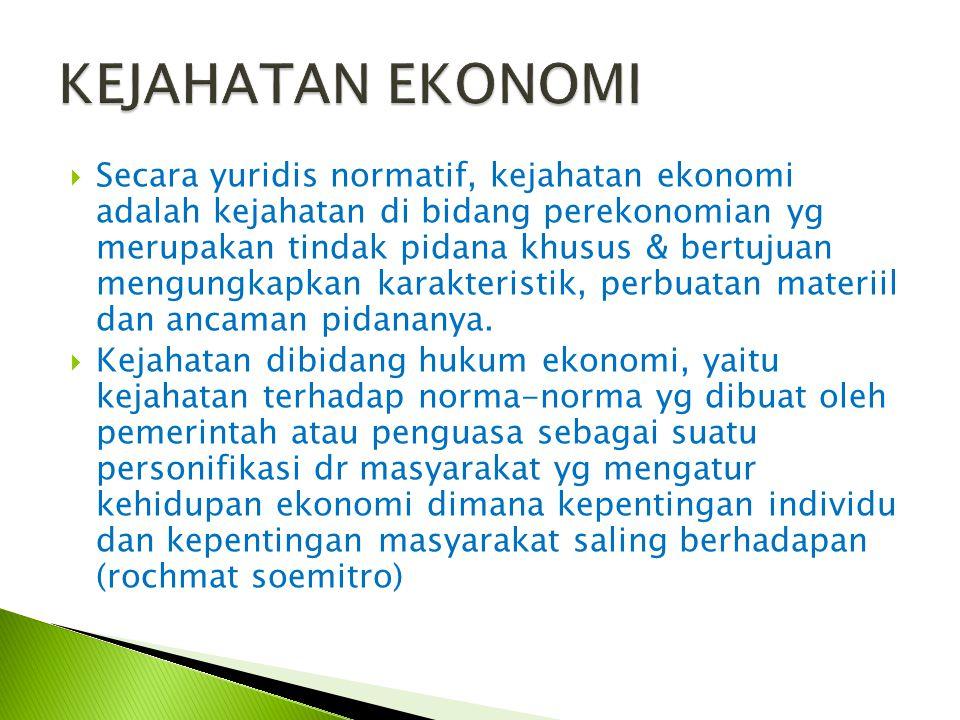  Secara yuridis normatif, kejahatan ekonomi adalah kejahatan di bidang perekonomian yg merupakan tindak pidana khusus & bertujuan mengungkapkan karak