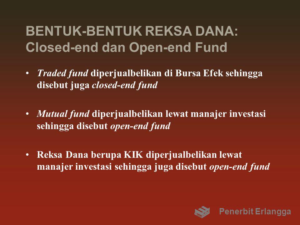 BENTUK-BENTUK REKSA DANA: Closed-end dan Open-end Fund Traded fund diperjualbelikan di Bursa Efek sehingga disebut juga closed-end fund Mutual fund di