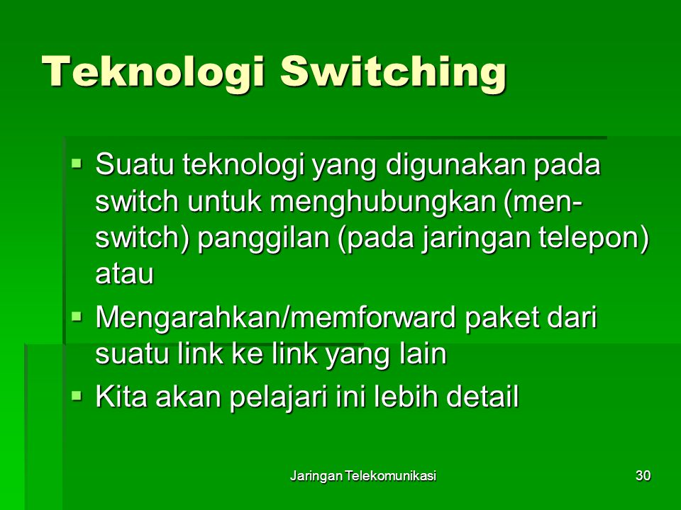 Jaringan Telekomunikasi30 Teknologi Switching  Suatu teknologi yang digunakan pada switch untuk menghubungkan (men- switch) panggilan (pada jaringan