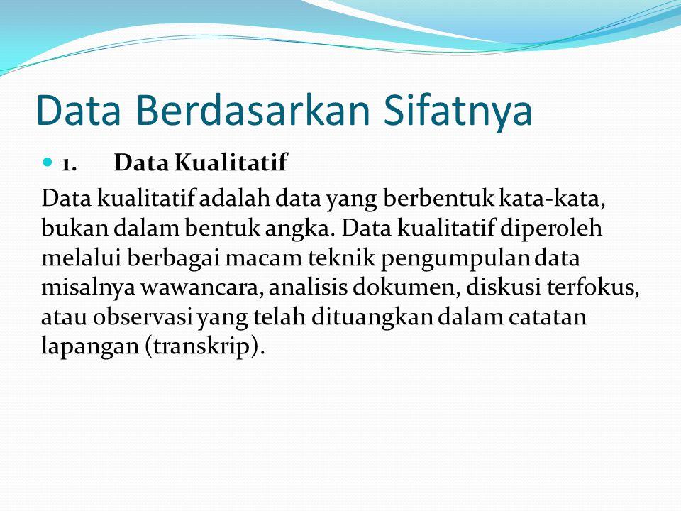 Data Berdasarkan Sifatnya 1. Data Kualitatif Data kualitatif adalah data yang berbentuk kata-kata, bukan dalam bentuk angka. Data kualitatif diperoleh