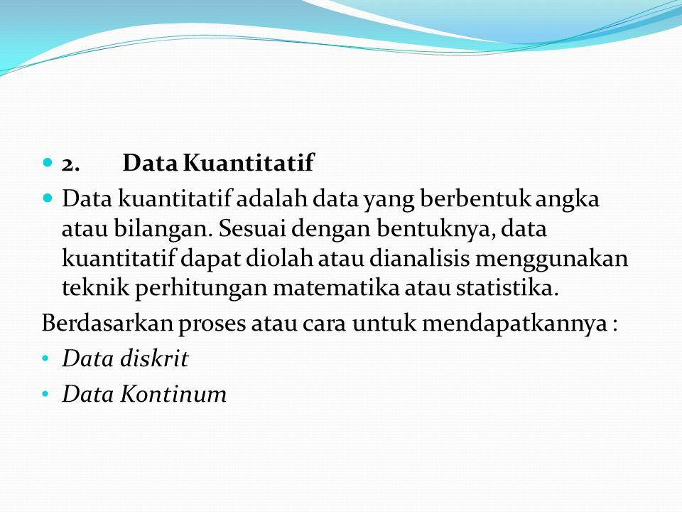 2. Data Kuantitatif Data kuantitatif adalah data yang berbentuk angka atau bilangan. Sesuai dengan bentuknya, data kuantitatif dapat diolah atau diana